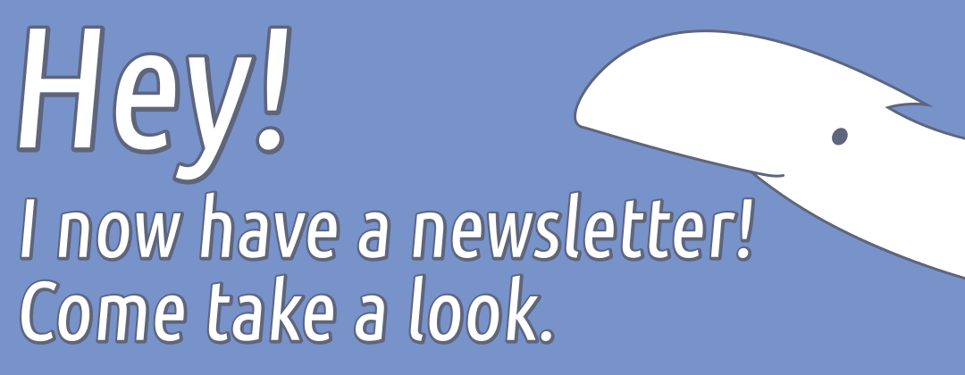 [dinosaur peeking in from the right] Hey! I now have a newsletter! Come take a look.